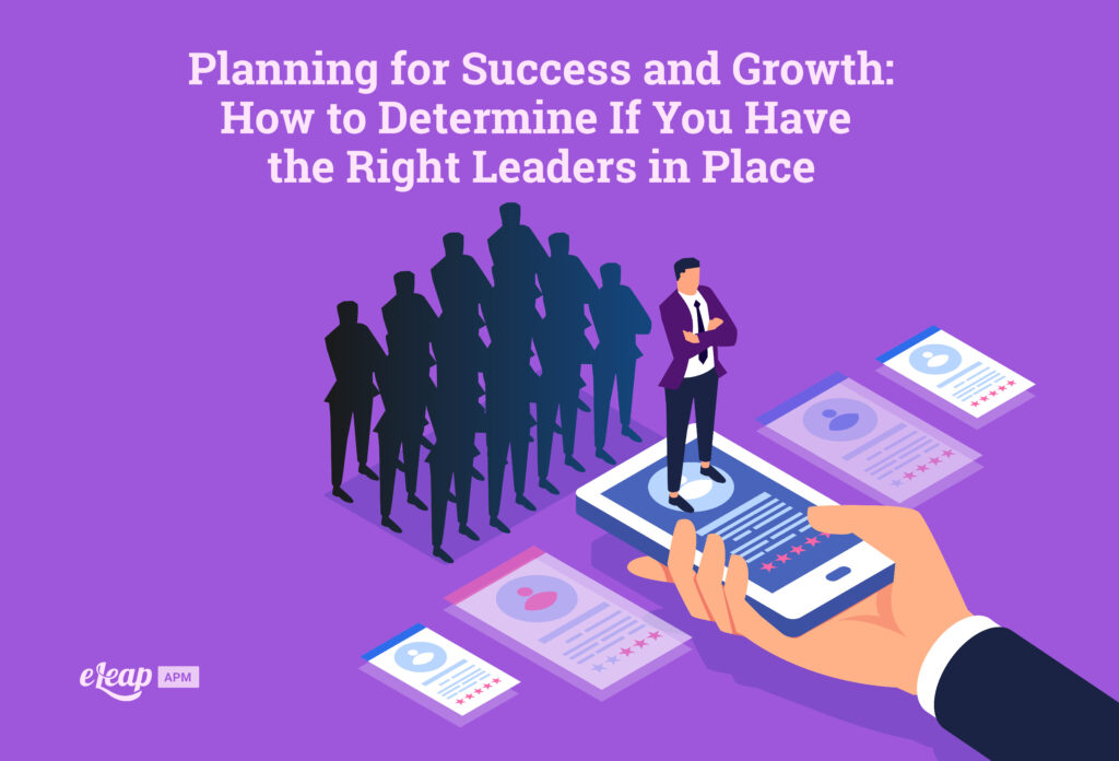 Planning for Success and Growth: How to Determine If You Have the Right Leaders in Place
