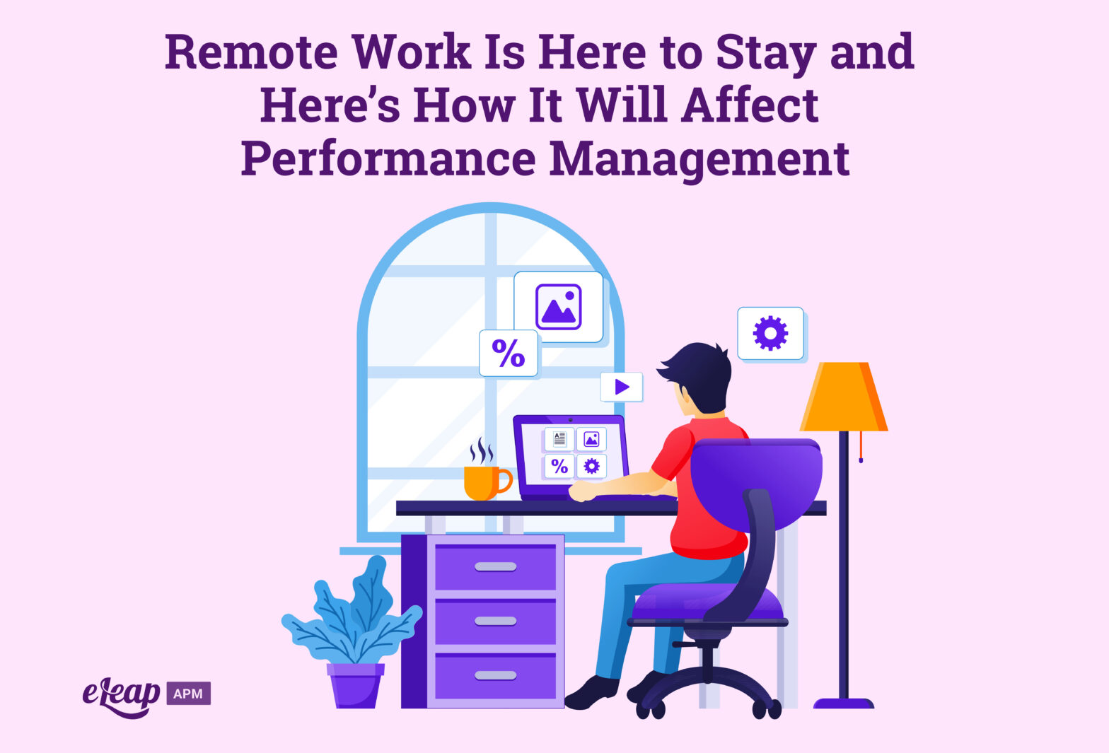 Remote Work Is Here to Stay and Here's How It Will Affect Performance Management